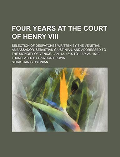 9781235597237: Four Years at the Court of Henry VIII; Selection of Despatches Written by the Venetian Ambassador, Sebastian Giustinian, and Addressed to the Signory
