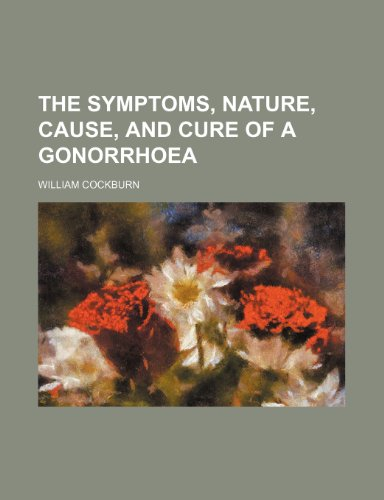 9781235597695: The Symptoms, Nature, Cause, and Cure of a Gonorrhoea