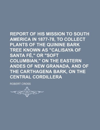 9781235609114: Report of His Mission to South America in 1877-78, to Collect Plants of the Quinine Bark Tree Known as Calisaya of Santa Fe, or Soft Columbian, on