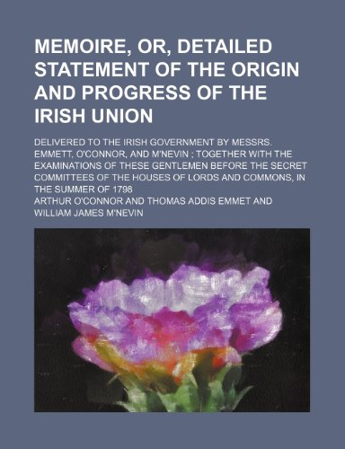 9781235611438: Memoire, Or, Detailed Statement of the Origin and Progress of the Irish Union; Delivered to the Irish Government by Messrs. Emmett, O'Connor, and M'Ne