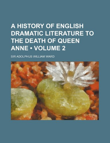 A History of English Dramatic Literature to the Death of Queen Anne (Volume 2): Sir Adolphus ...