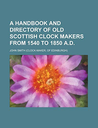 9781235618390: A Handbook and Directory of Old Scottish Clock Makers from 1540 to 1850 A.D.