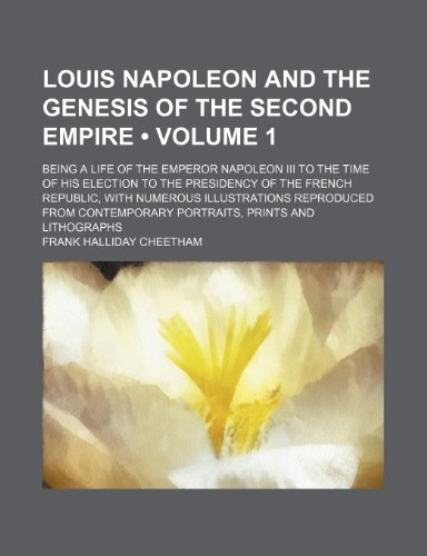Louis Napoleon and the Genesis of the Second Empire Volume 1 Being a Life of the Emperor Napoleon ...