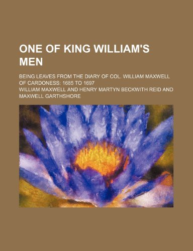One of King William's Men; Being Leaves from the Diary of Col. William Maxwell of Cardoness 1685 to 1697 (9781235625091) by William Maxwell