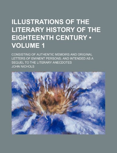Illustrations of the Literary History of the Eighteenth Century (Volume 1); Consisting of Authentic Memoirs and Original Letters of Eminent Persons an (1235635511) by John Nichols