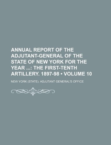 9781235645877: Annual Report of the Adjutant-General of the State of New York for the Year (Volume 10); The First-Tenth Artillery. 1897-98