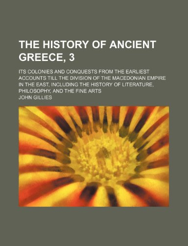 The History of Ancient Greece, 3; Its Colonies and Conquests From the Earliest Accounts Till the Division of the Macedonian Empire in the East, ... of Literature, Philosophy, and the Fine Arts (9781235646829) by John Gillies
