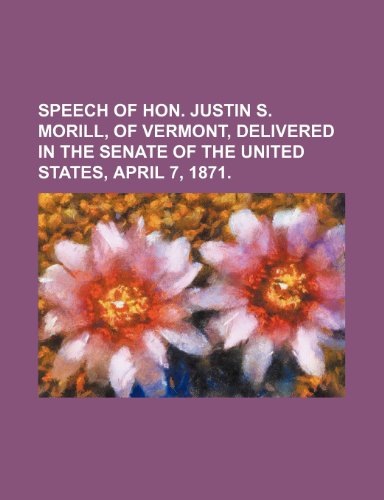 9781235652615: Speech of Hon. Justin S. Morill, of Vermont, Delivered in the Senate of the United States, April 7, 1871.