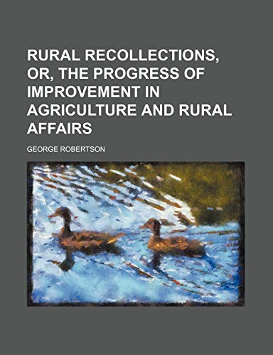 Rural Recollections, Or, the Progress of Improvement in Agriculture and Rural Affairs (1235663655) by Robertson, George
