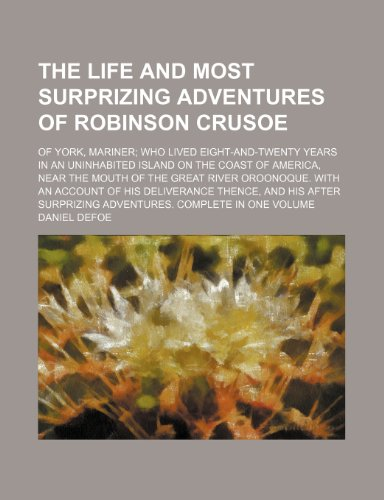 The Life and Most Surprizing Adventures of Robinson Crusoe; Of York, Mariner Who Lived Eight-And-Twenty Years in an Uninhabited Island on the Coast of (9781235668142) by Daniel Defoe