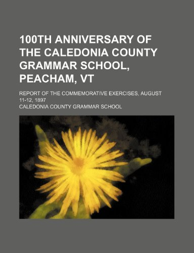 9781235681493: 100th Anniversary of the Caledonia County Grammar School, Peacham, VT; Report of the Commemorative Exercises, August 11-12, 1897