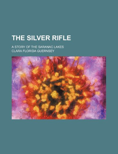 9781235699863: The Silver Rifle; A Story of the Saranac Lakes