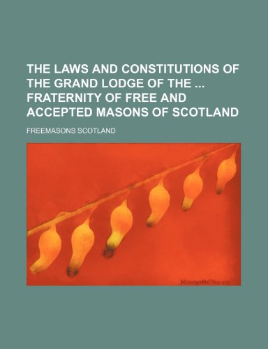 The Laws and Constitutions of the Grand: Scotland, Freemasons