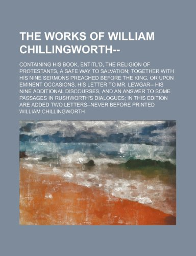 9781235712890: The Works of William Chillingworth--; Containing His Book, Entitl'd, the Religion of Protestants, a Safe Way to Salvation Together with His Nine Sermo