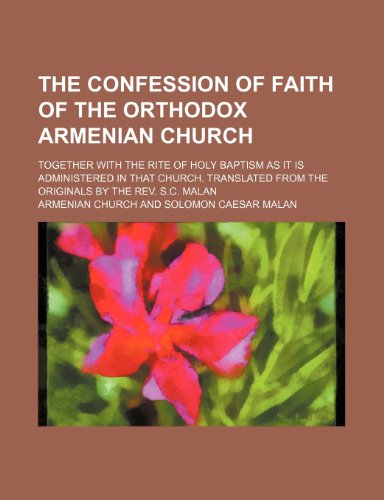 9781235717413: The Confession of Faith of the Orthodox Armenian Church; Together with the Rite of Holy Baptism as It Is Administered in That Church. Translated from