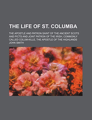 9781235723162: The Life of St. Columba; The Apostle and Patron Saint of the Ancient Scots and Picts and Joint Patron of the Irish, Commonly Called Colum-Kille, the a