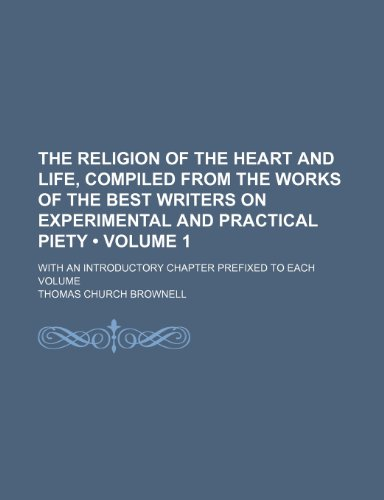 9781235726811: The Religion of the Heart and Life, Compiled from the Works of the Best Writers on Experimental and Practical Piety (Volume 1 ); With an Introductory
