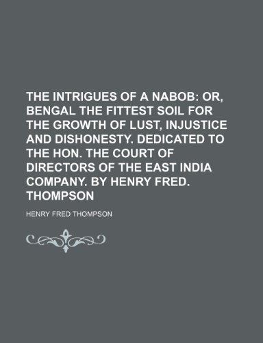9781235730658: The Intrigues of a Nabob; Or, Bengal the Fittest Soil for the Growth of Lust, Injustice and Dishonesty. Dedicated to the Hon. the Court of Directors O