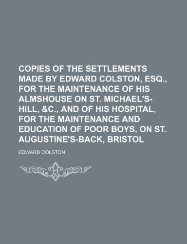 9781235735387: Copies of the Settlements Made by Edward Colston, Esq., for the Maintenance of His Almshouse on St. Michael's-Hill, &C., and of His Hospital, for the