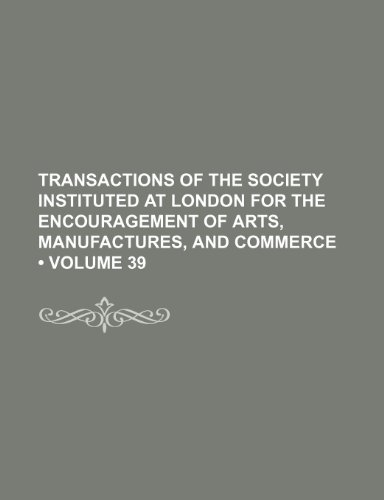 9781235739231: Transactions of the Society Instituted at London for the Encouragement of Arts, Manufactures, and Commerce (Volume 39)