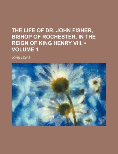 The Life of Dr. John Fisher, Bishop of Rochester, in the Reign of King Henry VIII. (Volume 1): ...