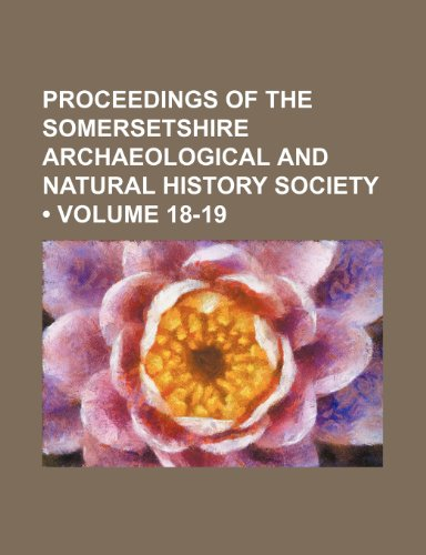 9781235759932: Proceedings of the Somersetshire Archaeological and Natural History Society (Volume 18-19)