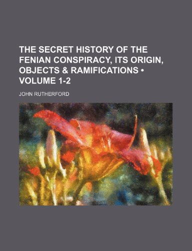 The Secret History of the Fenian Conspiracy, Its Origin, Objects & Ramifications (Volume 1-2) (1235768805) by Rutherford, John