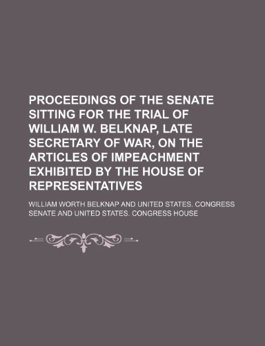 9781235775482: Proceedings of the Senate Sitting for the Trial of William W. Belknap, Late Secretary of War, on the Articles of Impeachment Exhibited by the House of