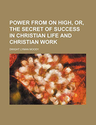 Power from on High, Or, the Secret of Success in Christian Life and Christian Work (1235780597) by Dwight Lyman Moody
