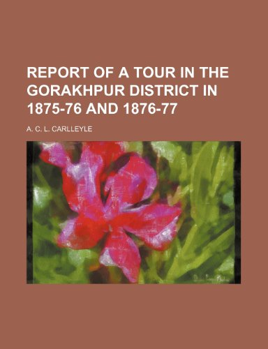 9781235782862: Report of a Tour in the Gorakhpur District in 1875-76 and 1876-77 (Volume 18)