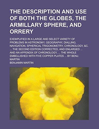9781235783043: The Description and Use of Both the Globes, the Armillary Sphere, and Orrery; Exemplified in a Large and Select Variety of Problems in Astronomy. Trigonometry, Chronology, C. the Second