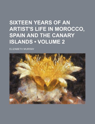 Sixteen Years of an Artist's Life in Morocco, Spain and the Canary Islands (Volume 2 ) (9781235783197) by Elizabeth Murray