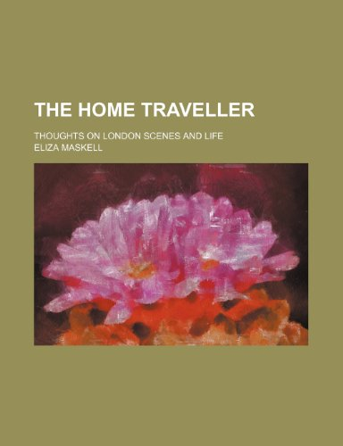 The home traveller; thoughts on London scenes: Maskell, Eliza