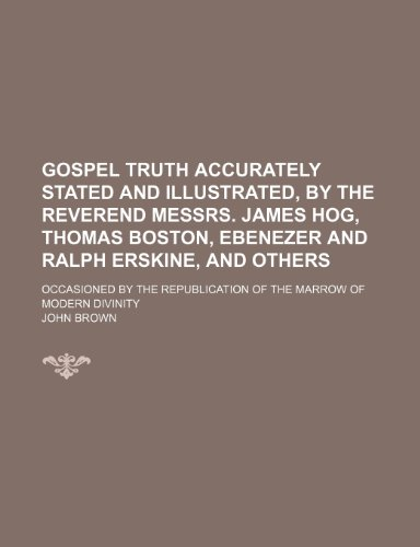 9781235787737: Gospel Truth Accurately Stated and Illustrated, by the Reverend Messrs. James Hog, Thomas Boston, Ebenezer and Ralph Erskine, and Others; Occasioned B