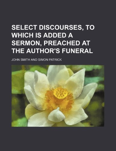 9781235788925: Select Discourses, to Which Is Added a Sermon, Preached at the Author's Funeral