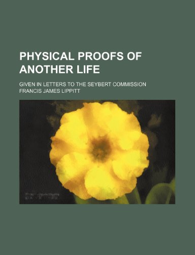 Physical Proofs of Another Life; Given in Letters to the Seybert Commission: Lippitt, Francis James