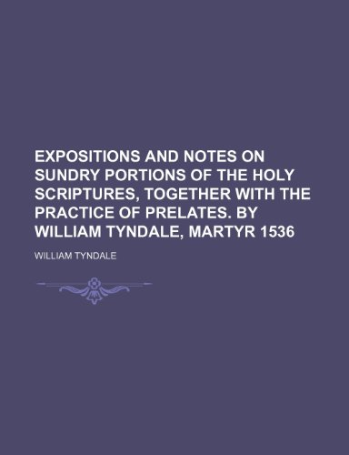 9781235822018: Expositions and Notes on Sundry Portions of the Holy Scriptures, Together with the Practice of Prelates. by William Tyndale, Martyr 1536