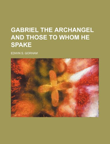 9781235839948: gabriel the archangel and those to whom he spake