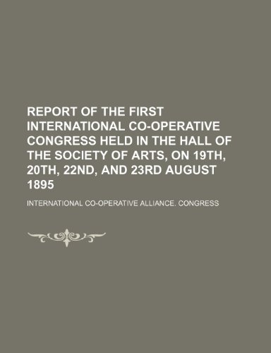 9781235843020: Report of the First International Co-Operative Congress Held in the Hall of the Society of Arts, on 19th, 20th, 22nd, and 23rd August 1895