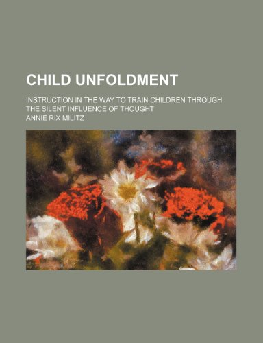 9781235843723: Child Unfoldment; Instruction in the Way to Train Children Through the Silent Influence of Thought