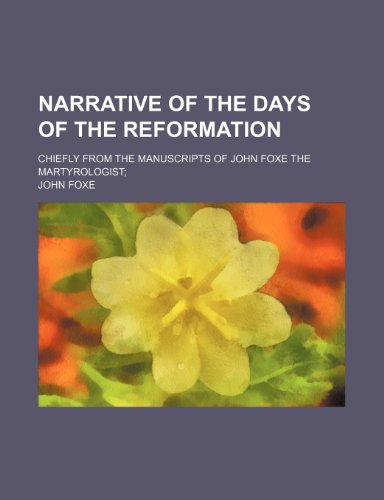Narrative of the Days of the Reformation; Chiefly from the Manuscripts of John Foxe the Martyrologist (1235852717) by John Foxe