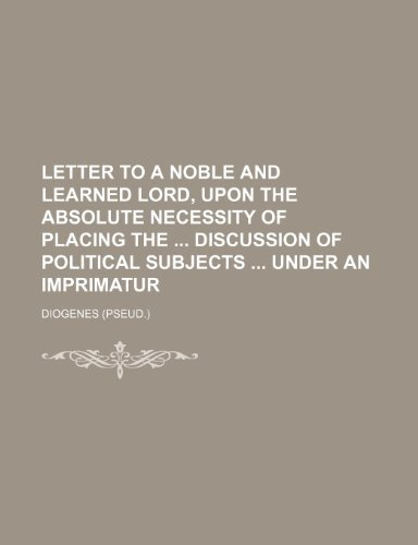 Letter to a Noble and Learned Lord, Upon the Absolute Necessity of Placing the Discussion of Political Subjects Under an Imprimatur (9781235854774) by Diogenes