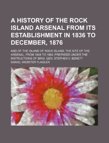 9781235861284: A history of the Rock Island arsenal from its establishment in 1836 to December, 1876; and of the island of Rock Island, the site of the arsenal, from ... instructions of Brig. Gen. Stephen V. Benet?