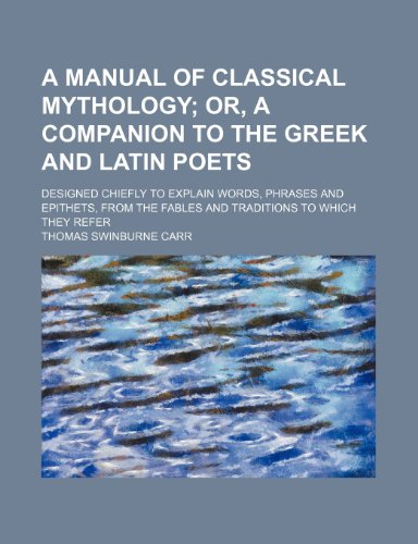 9781235866739: A manual of classical mythology; or, A companion to the Greek and Latin poets. designed chiefly to explain words, phrases and epithets, from the fables and traditions to which they refer