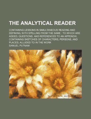 The analytical reader; containing lessons in simultaneous reading and defining, with spelling from the same: to which are added, questions, and ... persons, and places, alluded to in the work (123587771X) by Putnam, Samuel