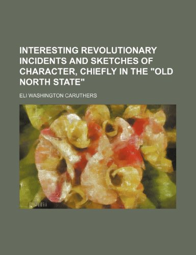 Interesting Revolutionary Incidents and Sketches of Character,: Eli Washington Caruthers