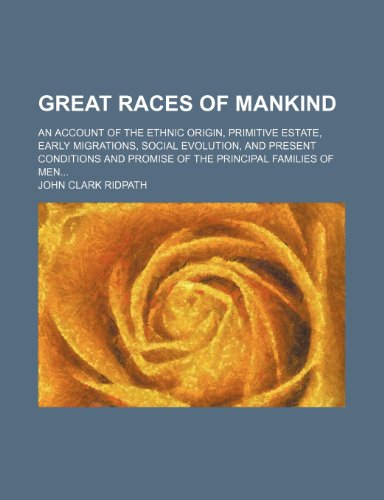 9781235883705: Great races of mankind; an account of the ethnic origin, primitive estate, early migrations, social evolution, and present conditions and promise of the principal families of men