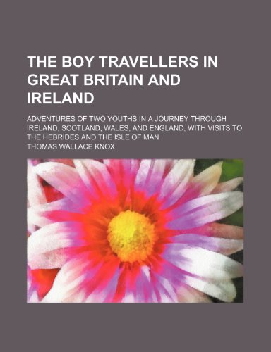 9781235903526: The boy travellers in Great Britain and Ireland; adventures of two youths in a journey through Ireland, Scotland, Wales, and England, with visits to the Hebrides and the Isle of Man