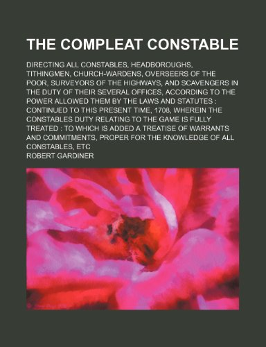 The compleat constable; directing all constables, headboroughs, tithingmen, church-wardens, overseers of the poor, surveyors of the highways, and ... power allowed them by the laws and statutes (1235906159) by Robert Gardiner