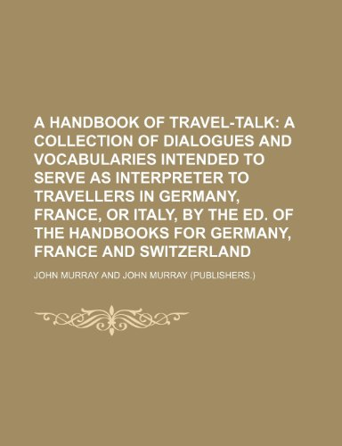 9781235922978: A handbook of travel-talk; a collection of dialogues and vocabularies intended to serve as interpreter to travellers in Germany, France, or Italy, by ... handbooks for Germany, France and Switzerland